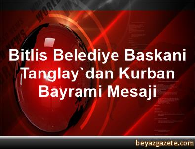 Bitlis Belediye Baskani Tanglay'dan Kurban Bayrami Mesaji