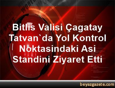 Bitlis Valisi Çagatay, Tatvan'da Yol Kontrol Noktasindaki Asi Standini Ziyaret Etti