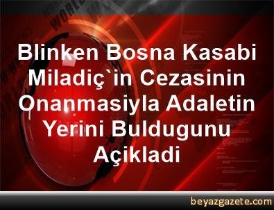 Blinken, Bosna Kasabi Miladiç'in Cezasinin Onanmasiyla Adaletin Yerini Buldugunu Açikladi