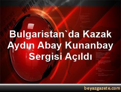 Bulgaristan'da Kazak Aydın Abay Kunanbay Sergisi Açıldı