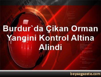 Burdur'da Çikan Orman Yangini Kontrol Altina Alindi