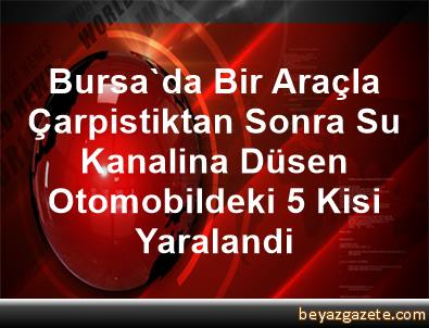 Bursa'da Bir Araçla Çarpistiktan Sonra Su Kanalina Düsen Otomobildeki 5 Kisi Yaralandi