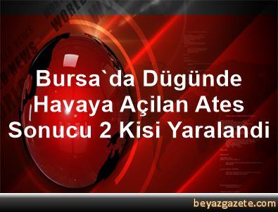 Bursa'da Dügünde Havaya Açilan Ates Sonucu 2 Kisi Yaralandi