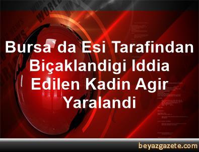 Bursa'da Esi Tarafindan Biçaklandigi Iddia Edilen Kadin Agir Yaralandi