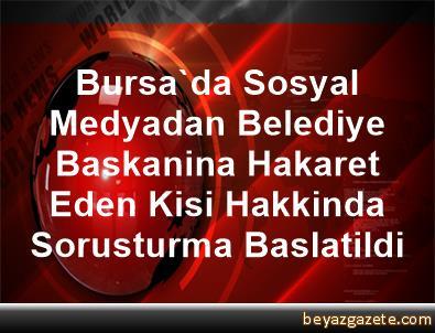 Bursa'da Sosyal Medyadan Belediye Baskanina Hakaret Eden Kisi Hakkinda Sorusturma Baslatildi