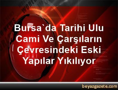 Bursa'da Tarihi Ulu Cami Ve Çarşıların Çevresindeki Eski Yapılar Yıkılıyor