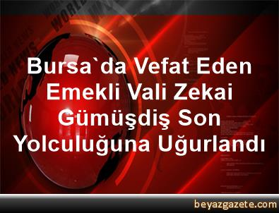 Bursa'da Vefat Eden Emekli Vali Zekai Gümüşdiş Son Yolculuğuna Uğurlandı