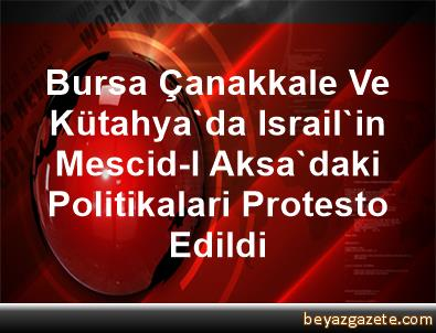 Bursa, Çanakkale Ve Kütahya'da Israil'in Mescid-I Aksa'daki Politikalari Protesto Edildi