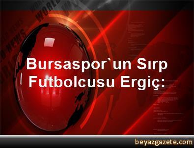 Bursaspor'un Sırp Futbolcusu Ergiç: