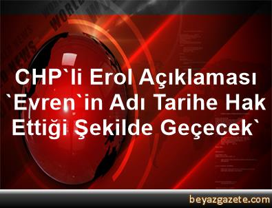 CHP'li Erol Açıklaması 'Evren'in Adı Tarihe Hak Ettiği Şekilde Geçecek'