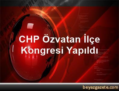 CHP Özvatan İlçe Kongresi Yapıldı