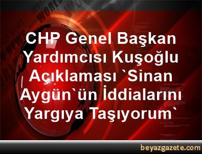 CHP Genel Başkan Yardımcısı Kuşoğlu Açıklaması 'Sinan Aygün'ün İddialarını Yargıya Taşıyorum'