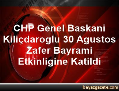 CHP Genel Baskani Kiliçdaroglu, 30 Agustos Zafer Bayrami Etkinligine Katildi