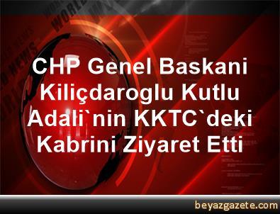 CHP Genel Baskani Kiliçdaroglu, Kutlu Adali'nin KKTC'deki Kabrini Ziyaret Etti
