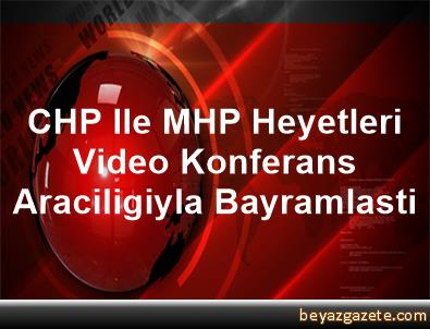 CHP Ile MHP Heyetleri Video Konferans Araciligiyla Bayramlasti