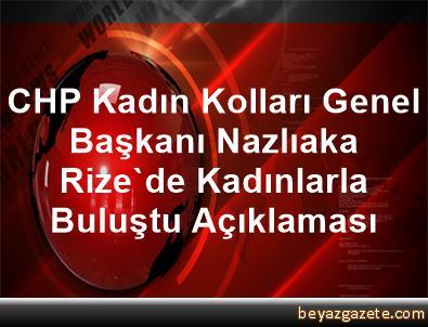 CHP Kadın Kolları Genel Başkanı Nazlıaka, Rize'de Kadınlarla Buluştu Açıklaması