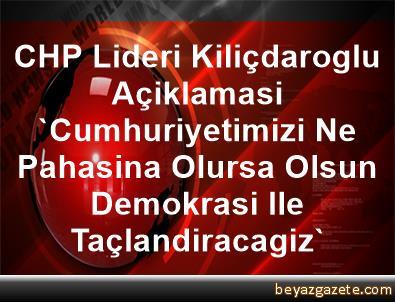 CHP Lideri Kiliçdaroglu Açiklamasi 'Cumhuriyetimizi Ne Pahasina Olursa Olsun Demokrasi Ile Taçlandiracagiz'