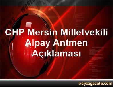CHP Mersin Milletvekili Alpay Antmen Açıklaması