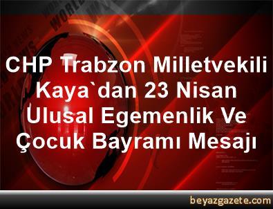 CHP Trabzon Milletvekili Kaya'dan 23 Nisan Ulusal Egemenlik Ve Çocuk Bayramı Mesajı
