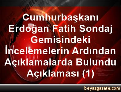 Cumhurbaşkanı Erdoğan, Fatih Sondaj Gemisindeki İncelemelerin Ardından Açıklamalarda Bulundu Açıklaması (1)