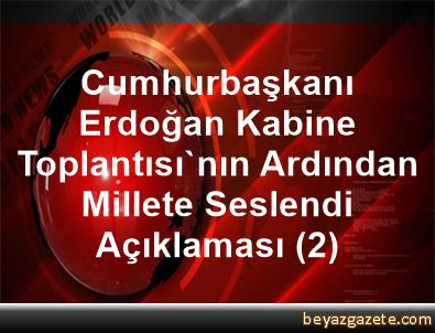 Cumhurbaşkanı Erdoğan, Kabine Toplantısı'nın Ardından Millete Seslendi Açıklaması (2)