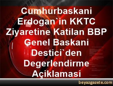 Cumhurbaskani Erdogan'in KKTC Ziyaretine Katilan BBP Genel Baskani Destici'den Degerlendirme Açiklamasi