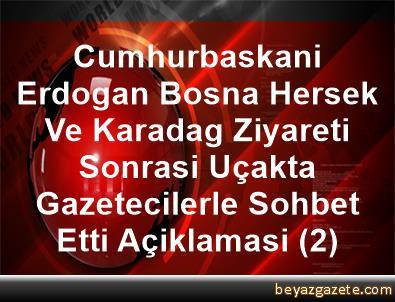 Cumhurbaskani Erdogan, Bosna Hersek Ve Karadag Ziyareti Sonrasi Uçakta Gazetecilerle Sohbet Etti Açiklamasi (2)