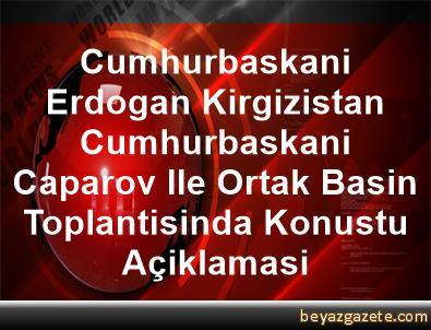 Cumhurbaskani Erdogan, Kirgizistan Cumhurbaskani Caparov Ile Ortak Basin Toplantisinda Konustu Açiklamasi