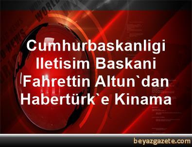 Cumhurbaskanligi Iletisim Baskani Fahrettin Altun'dan Habertürk'e Kinama