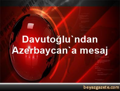 Davutoğlu'ndan Azerbaycan'a mesaj