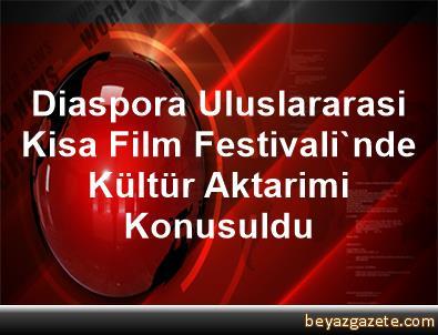 Diaspora Uluslararasi Kisa Film Festivali'nde, Kültür Aktarimi Konusuldu