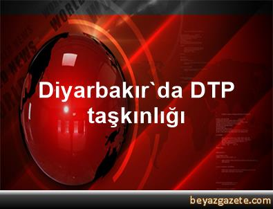 Diyarbakır'da DTP taşkınlığı
