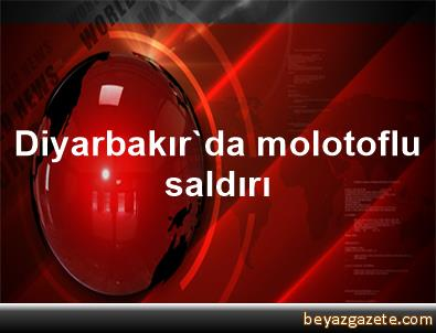 Diyarbakır'da molotoflu saldırı