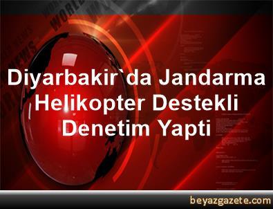 Diyarbakir'da Jandarma, Helikopter Destekli Denetim Yapti