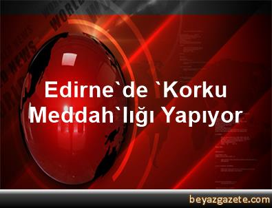 Edirne'de 'Korku Meddah'lığı Yapıyor