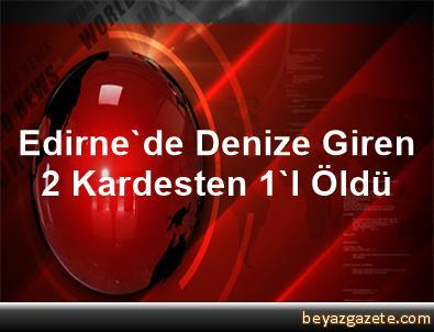 Edirne'de Denize Giren 2 Kardesten 1'I Öldü
