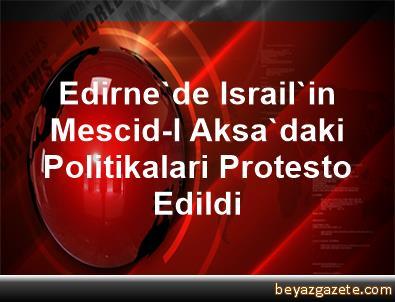 Edirne'de Israil'in Mescid-I Aksa'daki Politikalari Protesto Edildi