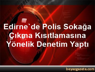 Edirne'de Polis, Sokağa Çıkma Kısıtlamasına Yönelik Denetim Yaptı