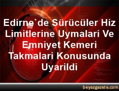 Edirne'de Sürücüler Hiz Limitlerine Uymalari Ve Emniyet Kemeri Takmalari Konusunda Uyarildi