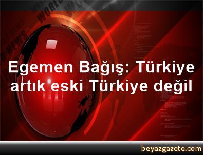 Egemen Bağış: Türkiye, artık eski Türkiye değil