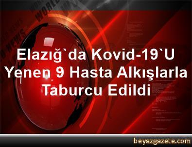 Elazığ'da Kovid-19'U Yenen 9 Hasta Alkışlarla Taburcu Edildi