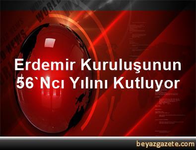 Erdemir Kuruluşunun 56'Ncı Yılını Kutluyor