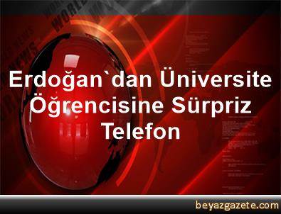 Erdoğan'dan Üniversite Öğrencisine Sürpriz Telefon