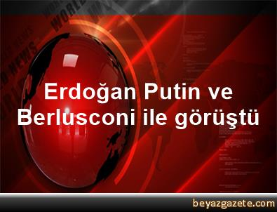 Erdoğan, Putin ve Berlusconi ile görüştü