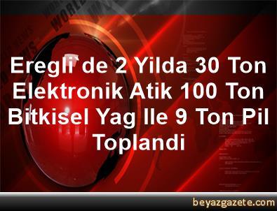 Eregli'de 2 Yilda 30 Ton Elektronik Atik, 100 Ton Bitkisel Yag Ile 9 Ton Pil Toplandi