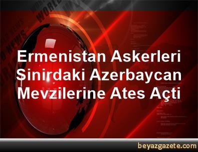 Ermenistan Askerleri Sinirdaki Azerbaycan Mevzilerine Ates Açti