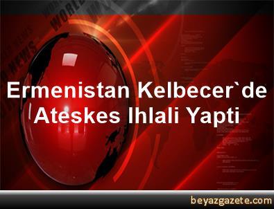 Ermenistan, Kelbecer'de Ateskes Ihlali Yapti