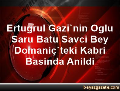 Ertugrul Gazi'nin Oglu Saru Batu Savci Bey, Domaniç'teki Kabri Basinda Anildi