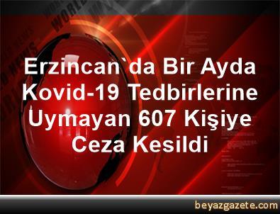 Erzincan'da Bir Ayda Kovid-19 Tedbirlerine Uymayan 607 Kişiye Ceza Kesildi