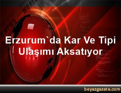 Erzurum'da Kar Ve Tipi Ulaşımı Aksatıyor